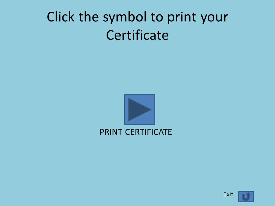 Click the symbol to print your Certificate PRINT CERTIFICATE Exit