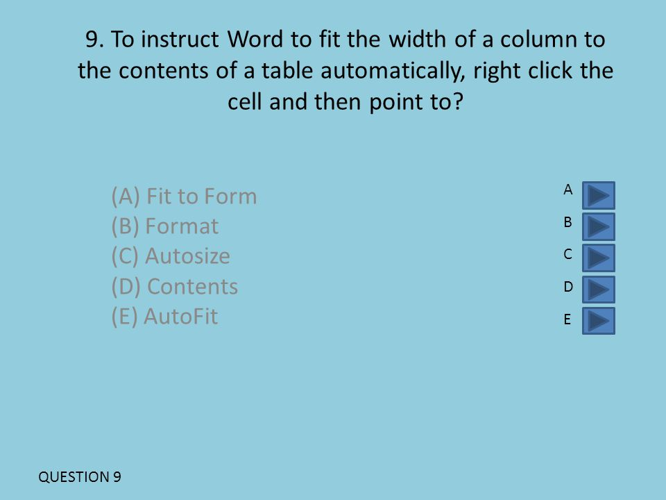 9. To instruct Word to fit the width of a column to the contents of a table automatically, right click the cell and then point to? (A) Fit to Form (B)