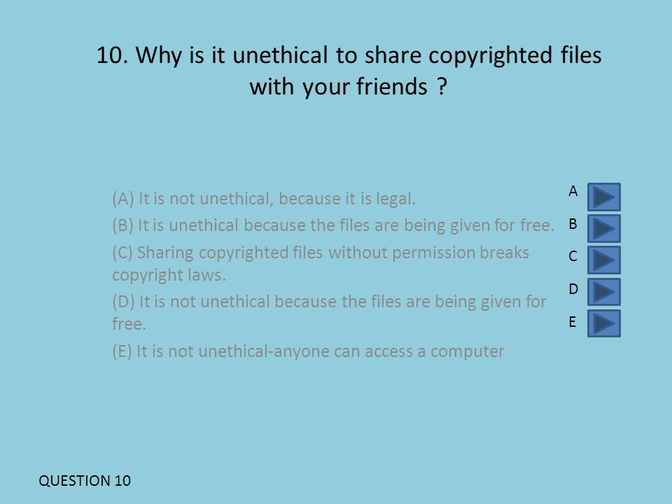 10. Why is it unethical to share copyrighted files with your friends .