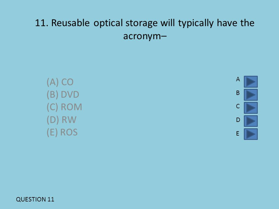 11. Reusable optical storage will typically have the acronym– (A) CO (B) DVD (C) ROM (D) RW (E) ROS ABCDEABCDE QUESTION 11