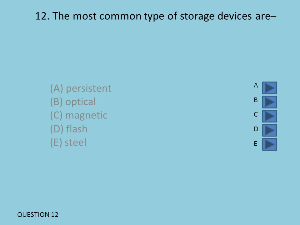 12. The most common type of storage devices are– (A) persistent (B) optical (C) magnetic (D) flash (E) steel ABCDEABCDE QUESTION 12