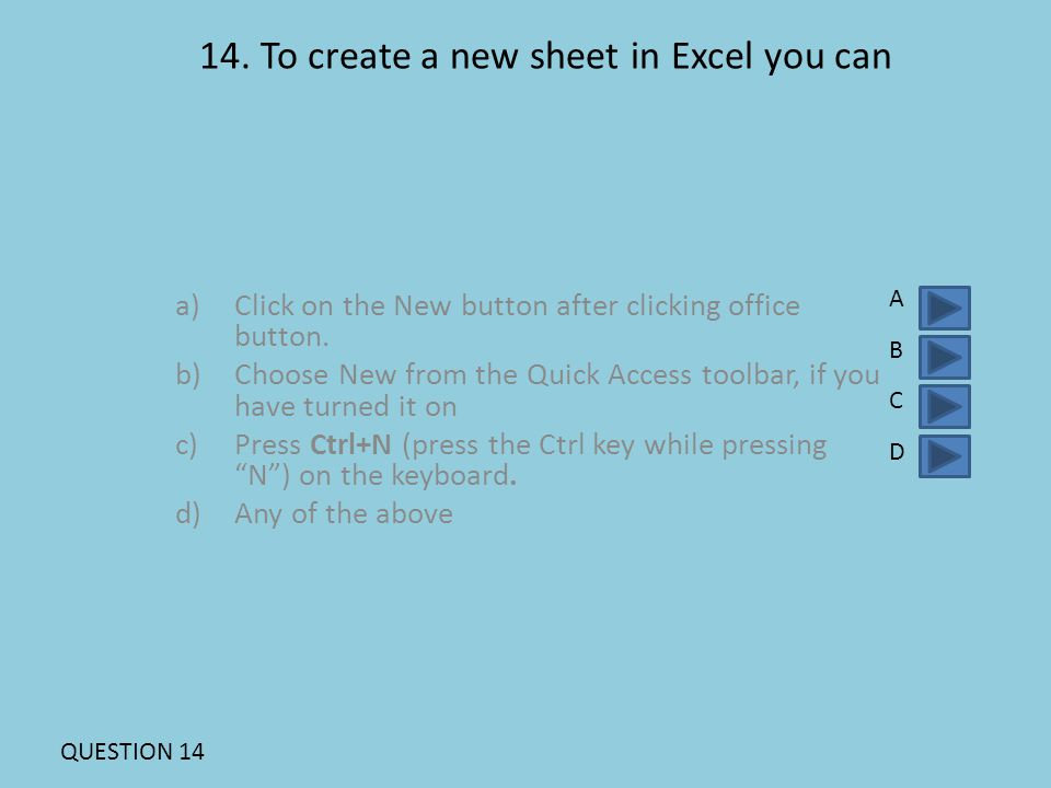 14.To create a new sheet in Excel you can a)Click on the New button after clicking office button.