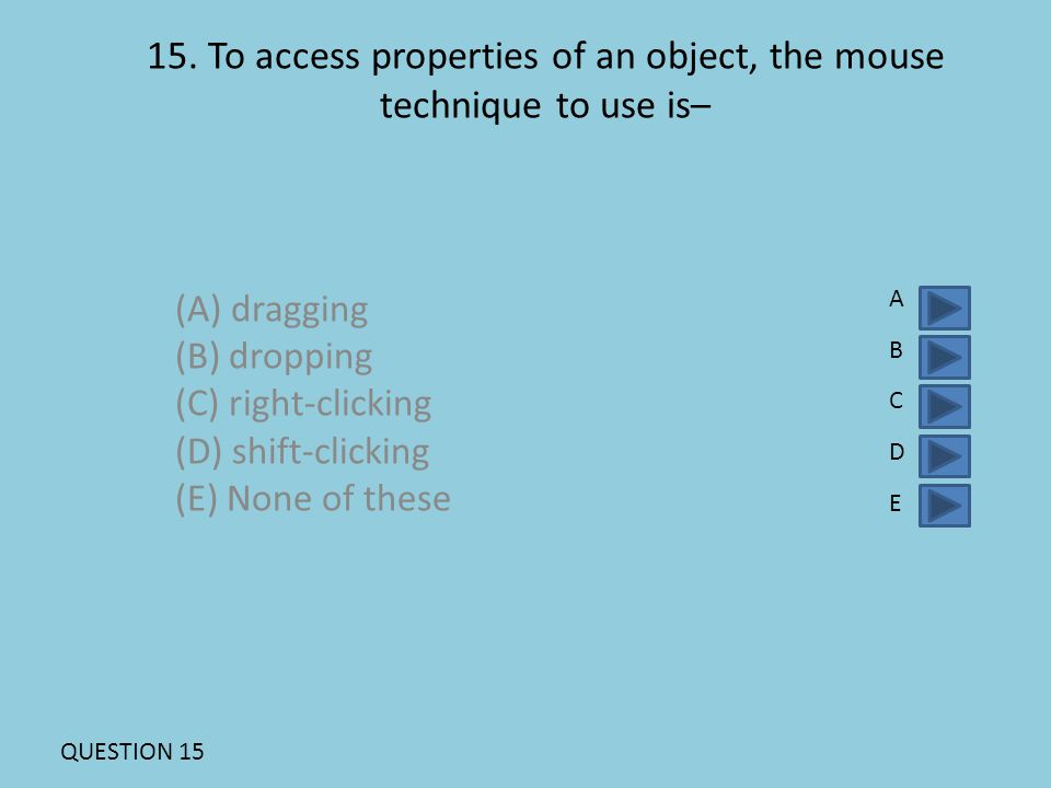 15. To access properties of an object, the mouse technique to use is– (A) dragging (B) dropping (C) right-clicking (D) shift-clicking (E) None of thes
