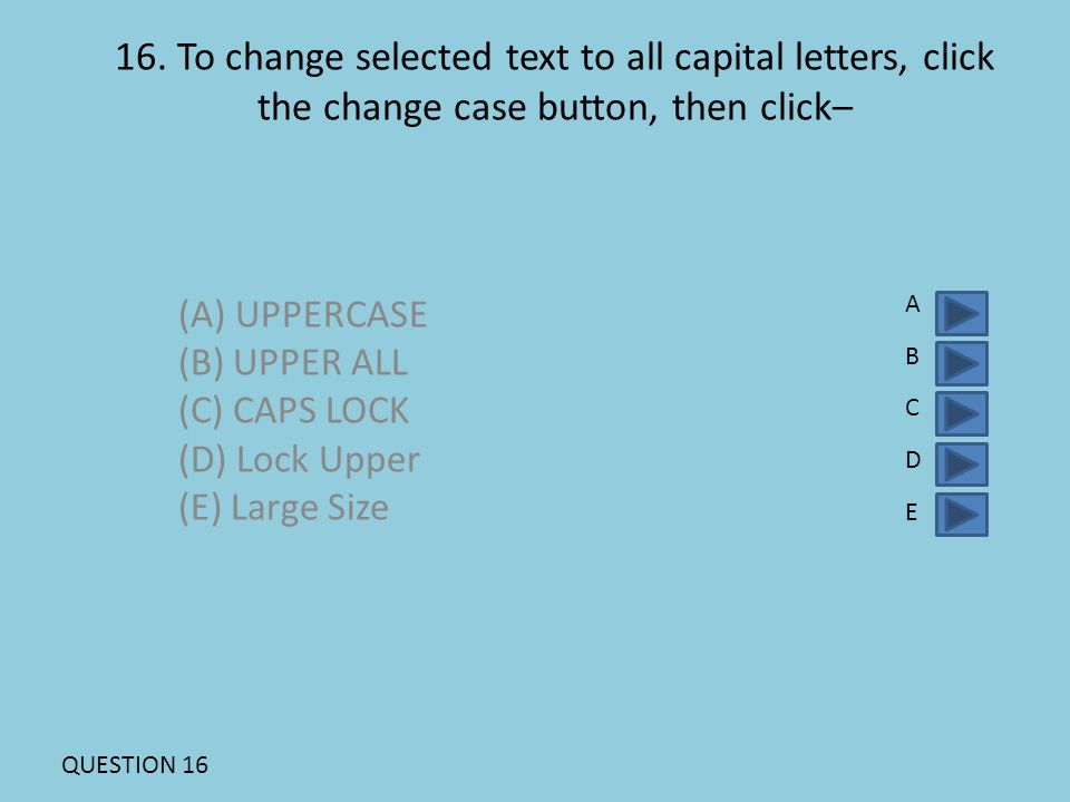 16. To change selected text to all capital letters, click the change case button, then click– (A) UPPERCASE (B) UPPER ALL (C) CAPS LOCK (D) Lock Upper