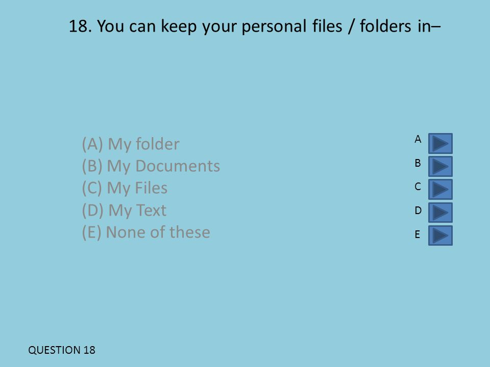 18. You can keep your personal files / folders in– (A) My folder (B) My Documents (C) My Files (D) My Text (E) None of these ABCDEABCDE QUESTION 18