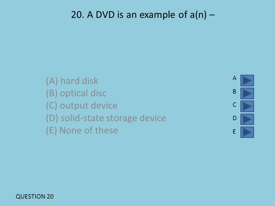 20. A DVD is an example of a(n) – (A) hard disk (B) optical disc (C) output device (D) solid-state storage device (E) None of these ABCDEABCDE QUESTIO