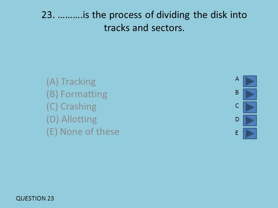 23. ……….is the process of dividing the disk into tracks and sectors. (A) Tracking (B) Formatting (C) Crashing (D) Allotting (E) None of these ABCDEABC