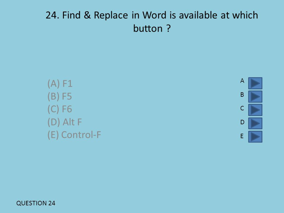 24. Find & Replace in Word is available at which button ? (A) F1 (B) F5 (C) F6 (D) Alt F (E) Control-F ABCDEABCDE QUESTION 24