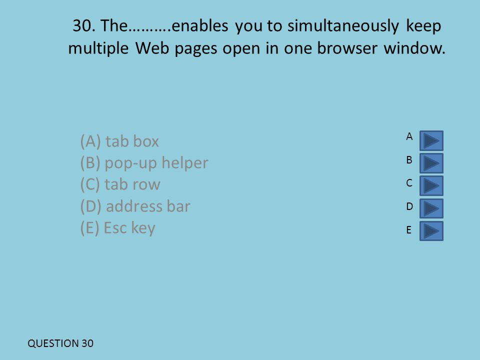 30. The……….enables you to simultaneously keep multiple Web pages open in one browser window. (A) tab box (B) pop-up helper (C) tab row (D) address bar