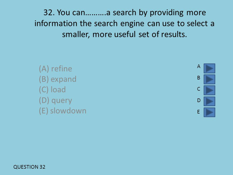 32. You can……….a search by providing more information the search engine can use to select a smaller, more useful set of results. (A) refine (B) expand