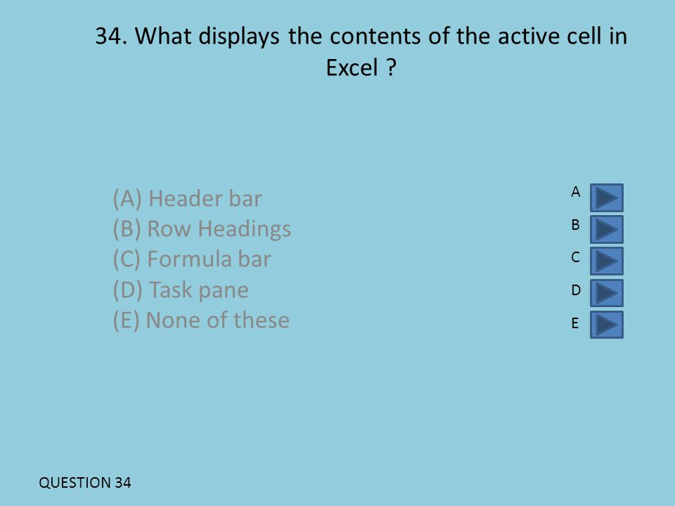 34. What displays the contents of the active cell in Excel ? (A) Header bar (B) Row Headings (C) Formula bar (D) Task pane (E) None of these ABCDEABCD