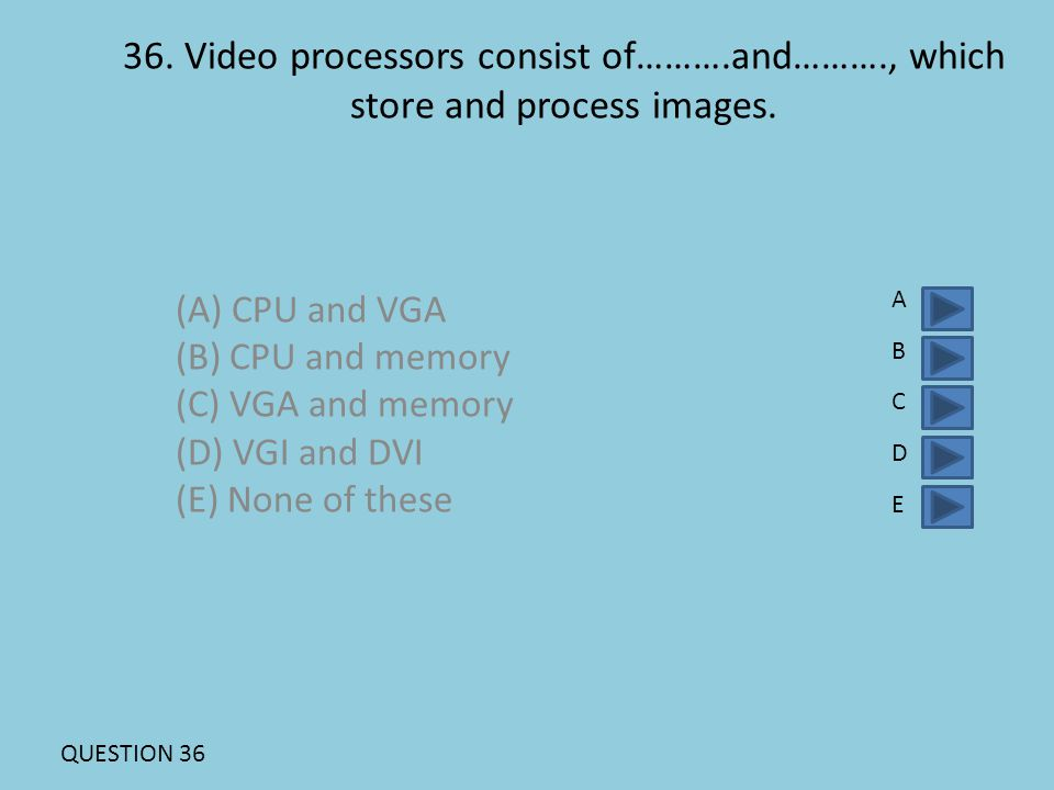 36. Video processors consist of……….and………., which store and process images. (A) CPU and VGA (B) CPU and memory (C) VGA and memory (D) VGI and DVI (E)