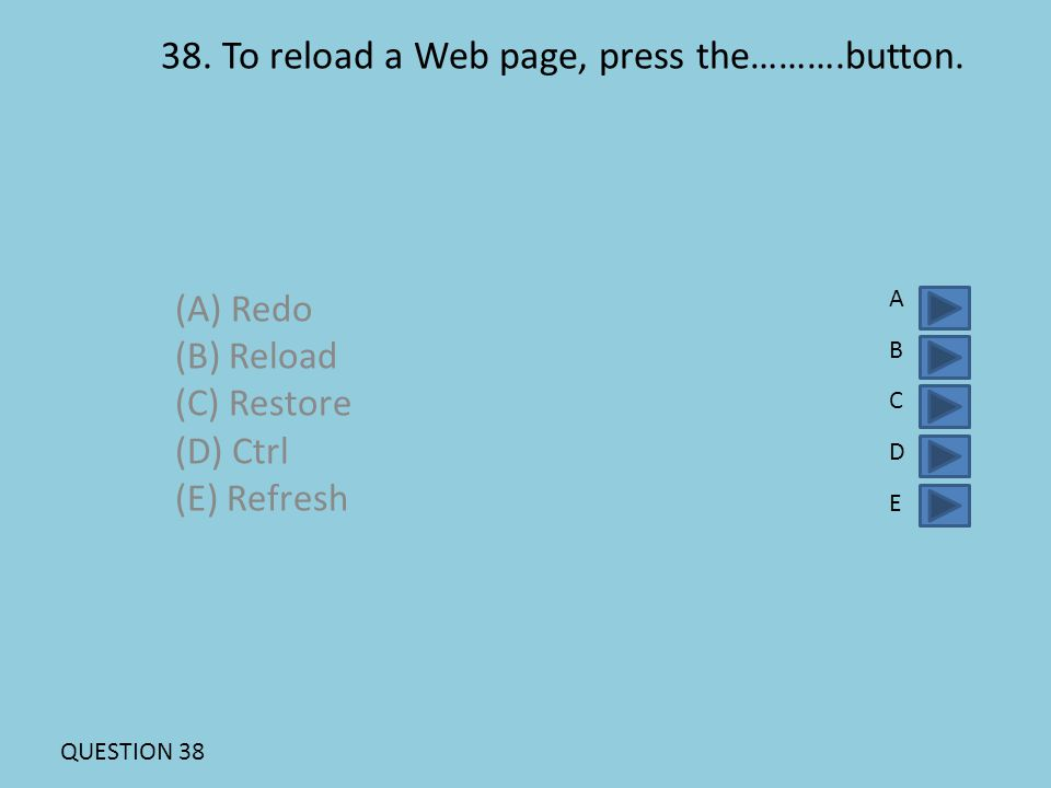 38. To reload a Web page, press the……….button. (A) Redo (B) Reload (C) Restore (D) Ctrl (E) Refresh ABCDEABCDE QUESTION 38
