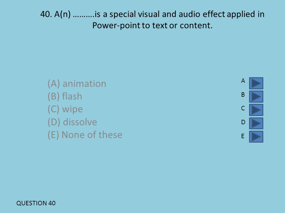 40. A(n) ……….is a special visual and audio effect applied in Power-point to text or content. (A) animation (B) flash (C) wipe (D) dissolve (E) None of