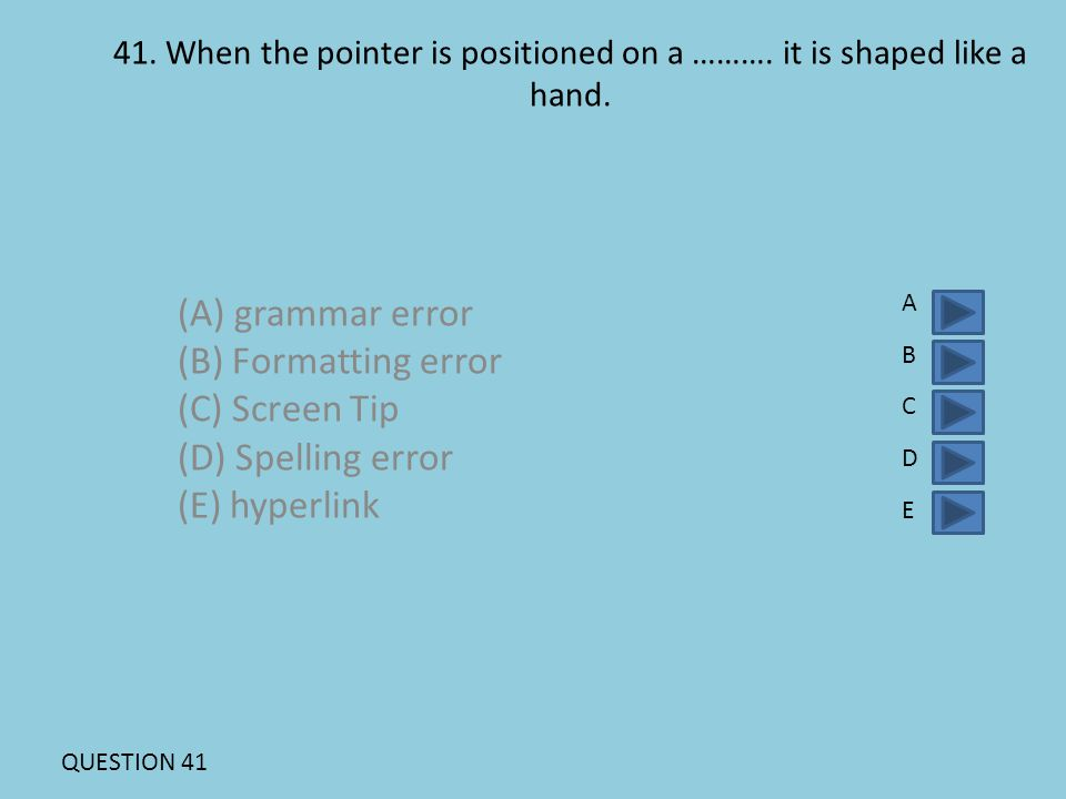 41. When the pointer is positioned on a ………. it is shaped like a hand. (A) grammar error (B) Formatting error (C) Screen Tip (D) Spelling error (E) hy