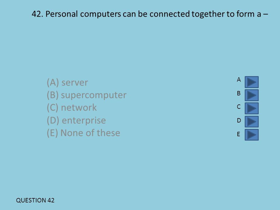 42. Personal computers can be connected together to form a – (A) server (B) supercomputer (C) network (D) enterprise (E) None of these ABCDEABCDE QUES