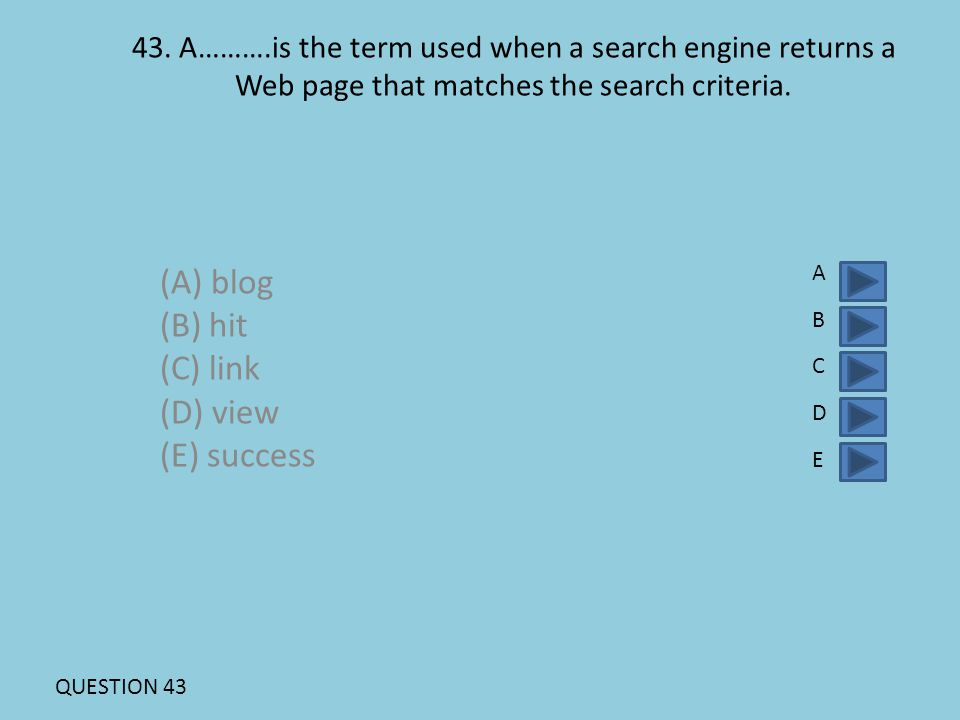 43. A……….is the term used when a search engine returns a Web page that matches the search criteria. (A) blog (B) hit (C) link (D) view (E) success ABC