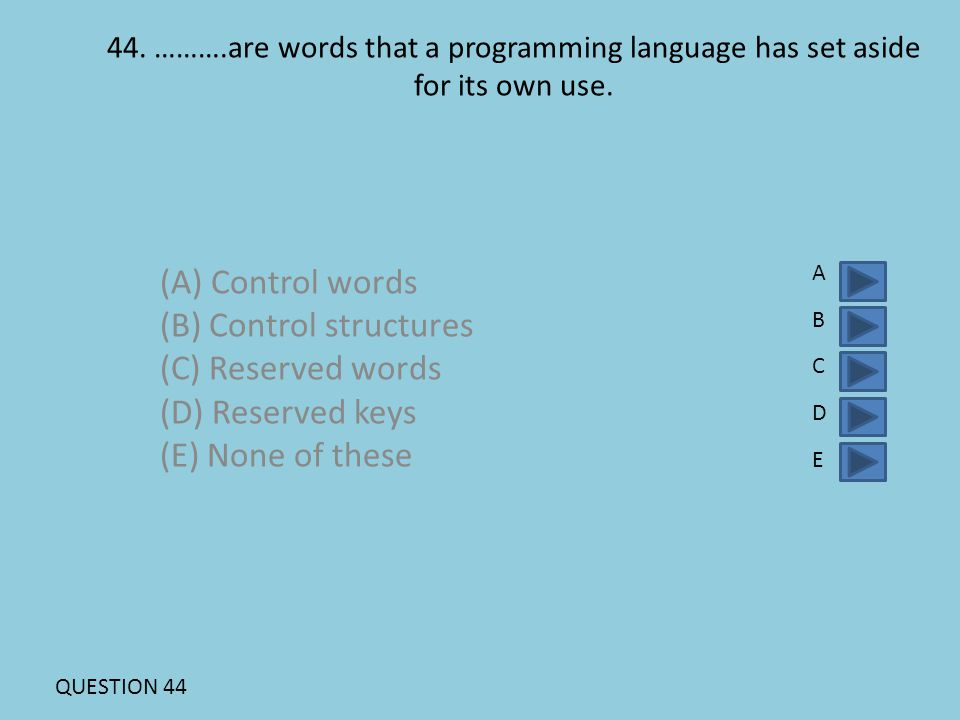 44. ……….are words that a programming language has set aside for its own use. (A) Control words (B) Control structures (C) Reserved words (D) Reserved