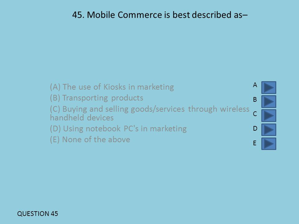 45. Mobile Commerce is best described as– (A) The use of Kiosks in marketing (B) Transporting products (C) Buying and selling goods/services through w