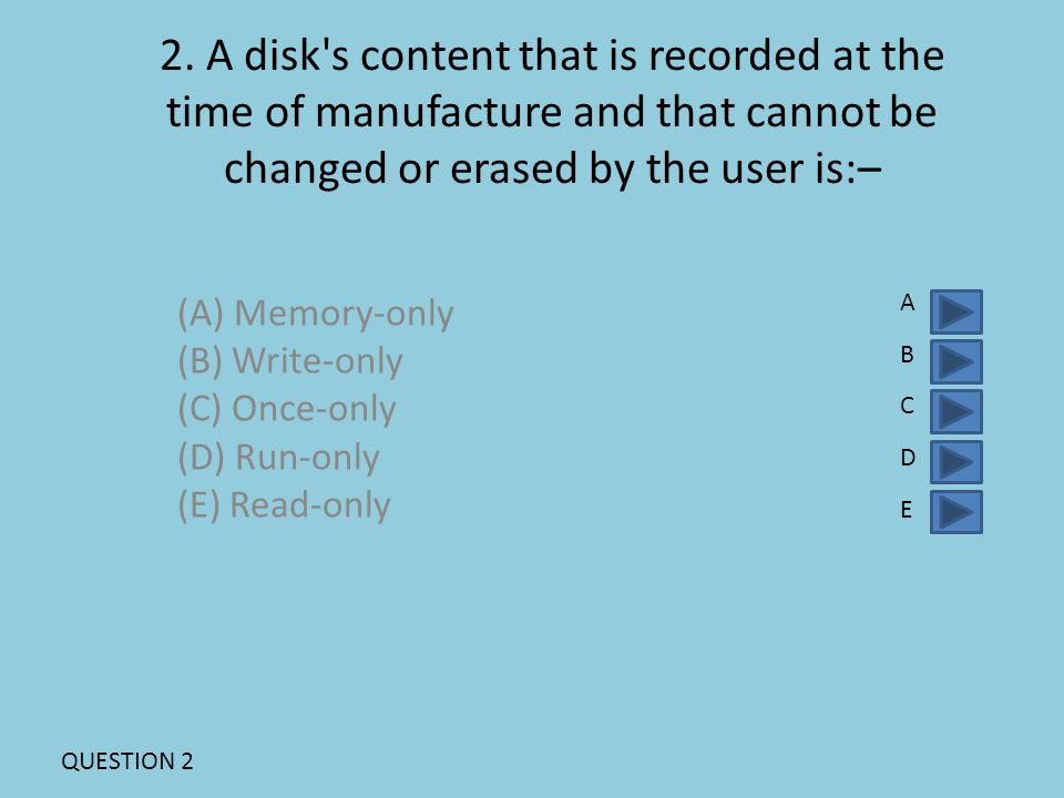 2. A disk's content that is recorded at the time of manufacture and that cannot be changed or erased by the user is:– (A) Memory-only (B) Write-only (