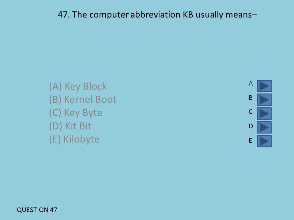 47. The computer abbreviation KB usually means– (A) Key Block (B) Kernel Boot (C) Key Byte (D) Kit Bit (E) Kilobyte ABCDEABCDE QUESTION 47