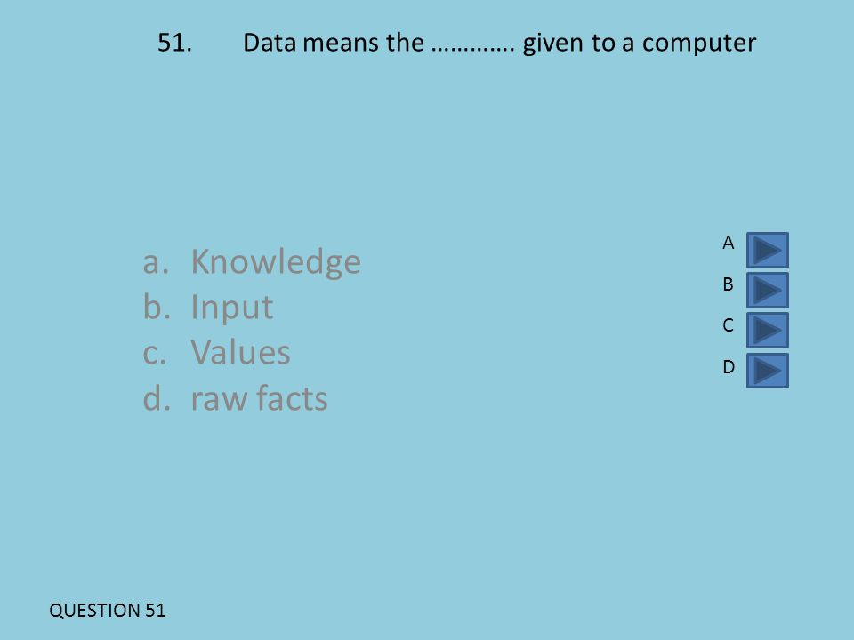 51.Data means the …………. given to a computer a.Knowledge b.Input c.Values d.raw facts ABCDABCD QUESTION 51