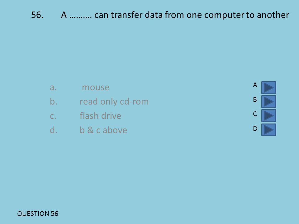 56.A ………. can transfer data from one computer to another a. mouse b.read only cd-rom c.flash drive d.b & c above ABCDABCD QUESTION 56