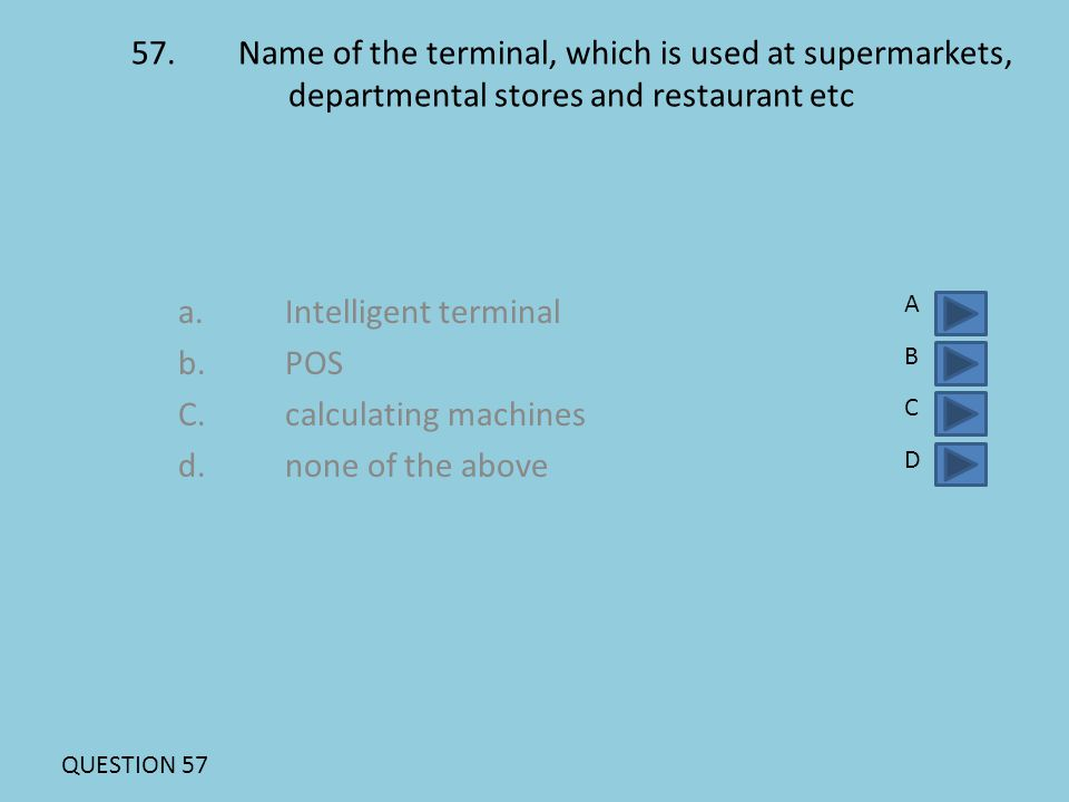 57.Name of the terminal, which is used at supermarkets, departmental stores and restaurant etc a.Intelligent terminal b.POS C.calculating machines d.n