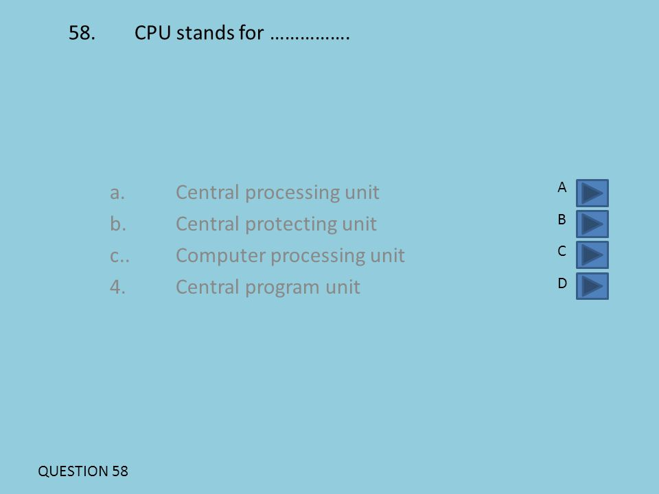 58.CPU stands for ……………. a.Central processing unit b.Central protecting unit c..Computer processing unit 4.Central program unit ABCDABCD QUESTION 58
