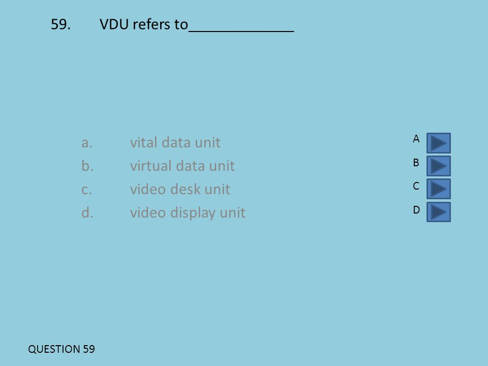 59.VDU refers to_____________ a.vital data unit b.virtual data unit c.video desk unit d.video display unit ABCDABCD QUESTION 59