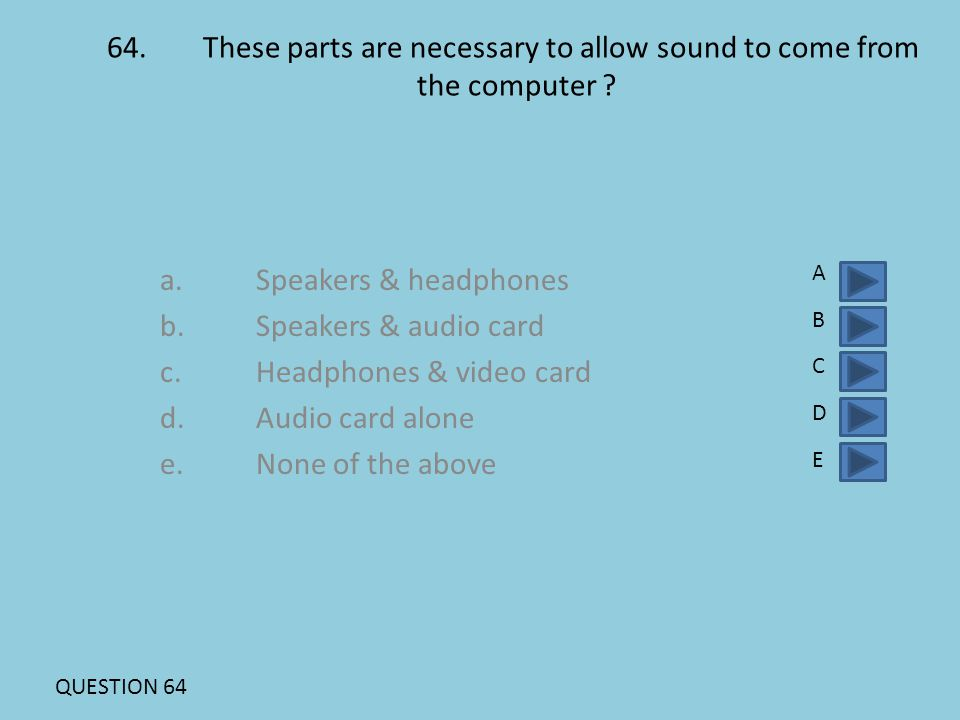 64.These parts are necessary to allow sound to come from the computer ? a.Speakers & headphones b.Speakers & audio card c.Headphones & video card d. A