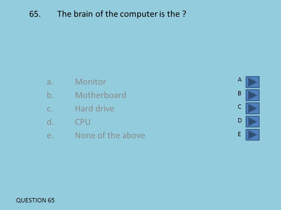 65.The brain of the computer is the ? a.Monitor b.Motherboard c.Hard drive d. CPU e. None of the above ABCDEABCDE QUESTION 65