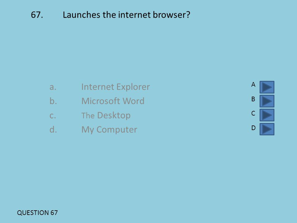 67. Launches the internet browser? a. Internet Explorer b. Microsoft Word c. The Desktop d. My Computer ABCDABCD QUESTION 67