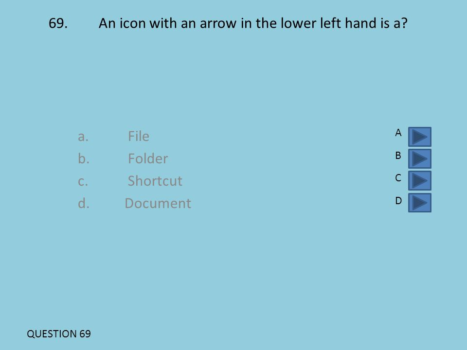 69. An icon with an arrow in the lower left hand is a? a. File b. Folder c. Shortcut d. Document ABCDABCD QUESTION 69