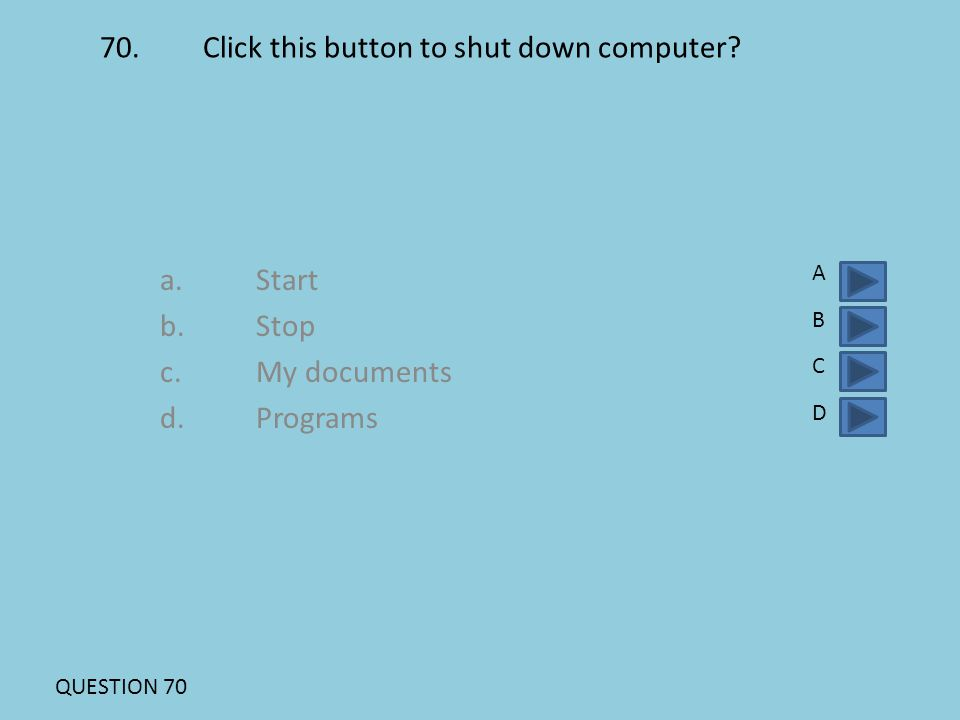 70. Click this button to shut down computer? a.Start b.Stop c.My documents d. Programs ABCDABCD QUESTION 70