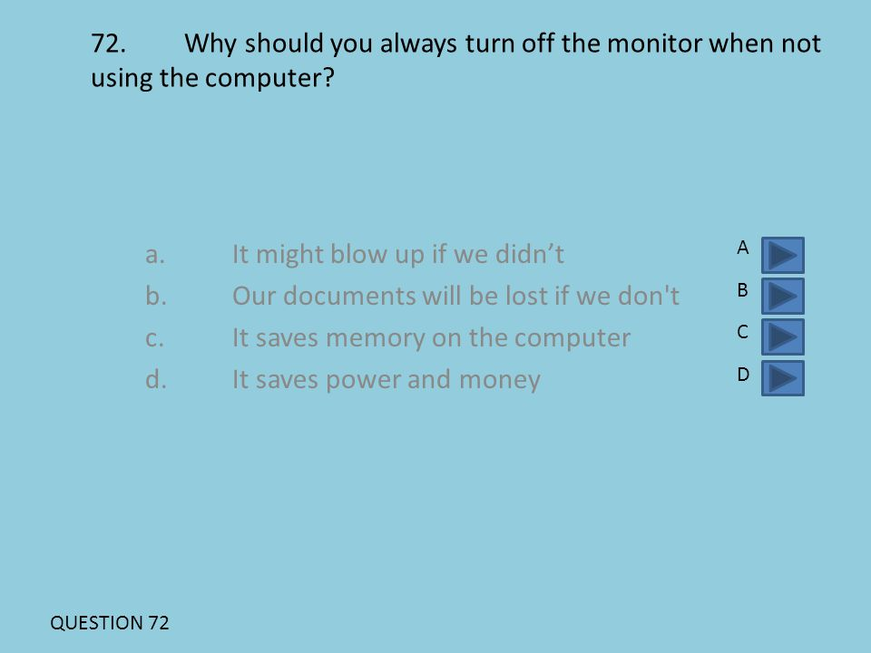 72. Why should you always turn off the monitor when not using the computer? a.It might blow up if we didn't b.Our documents will be lost if we don't c