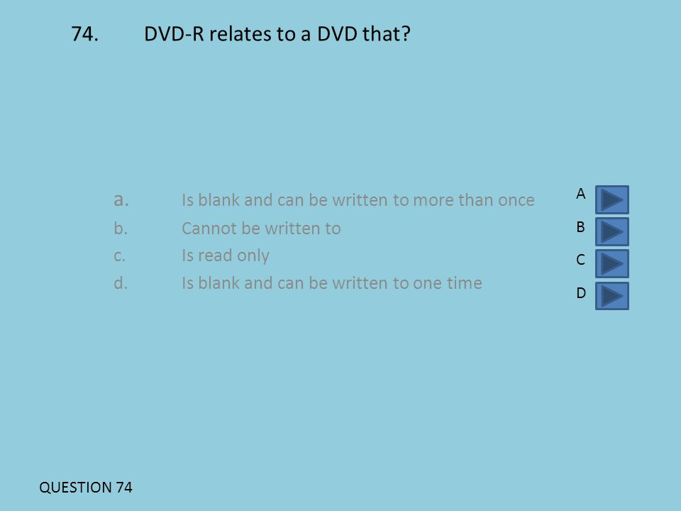 74. DVD-R relates to a DVD that? a. Is blank and can be written to more than once b.Cannot be written to c.Is read only d. Is blank and can be written