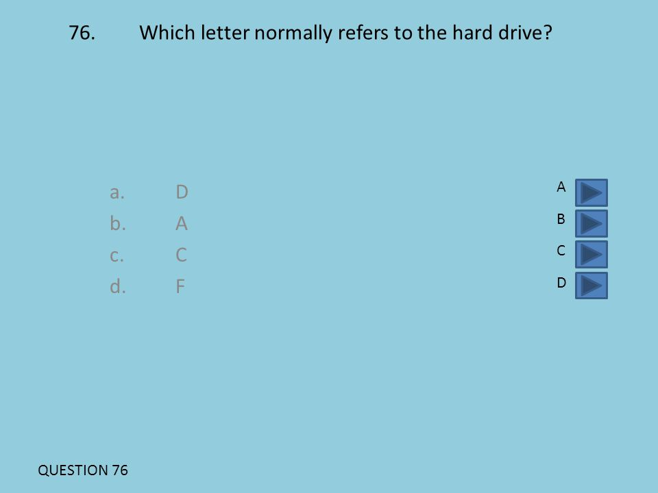 76. Which letter normally refers to the hard drive? a.D b.A c.C d. F ABCDABCD QUESTION 76