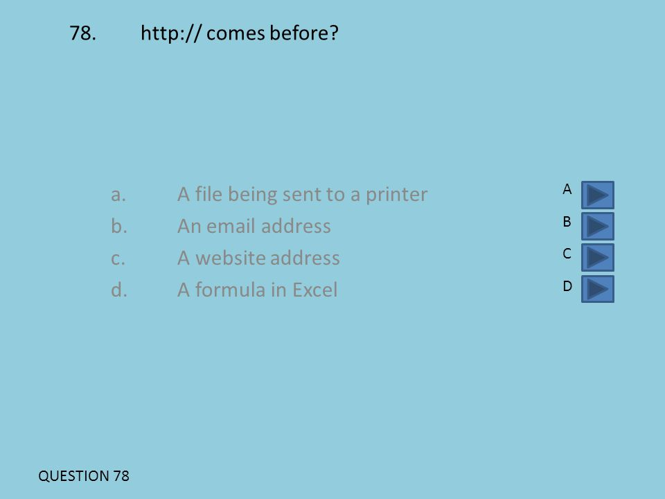 78. http:// comes before? a.A file being sent to a printer b.An email address c.A website address d. A formula in Excel ABCDABCD QUESTION 78
