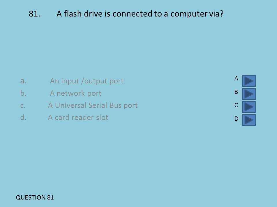 81.A flash drive is connected to a computer via? a. An input /output port b. A network port c.A Universal Serial Bus port d. A card reader slot ABCDAB