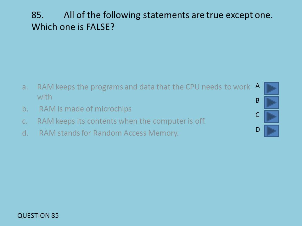 85. All of the following statements are true except one. Which one is FALSE? a.RAM keeps the programs and data that the CPU needs to work with b. RAM