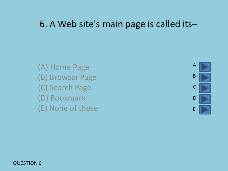 6. A Web site's main page is called its– (A) Home Page (B) Browser Page (C) Search Page (D) Bookmark (E) None of these ABCDEABCDE QUESTION 6