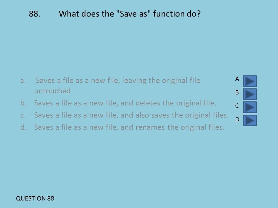88. What does the Save as function do. a.