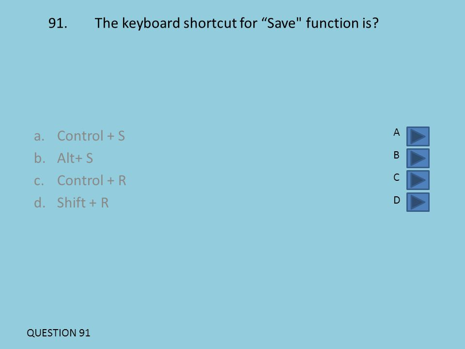 91.The keyboard shortcut for Save function is.