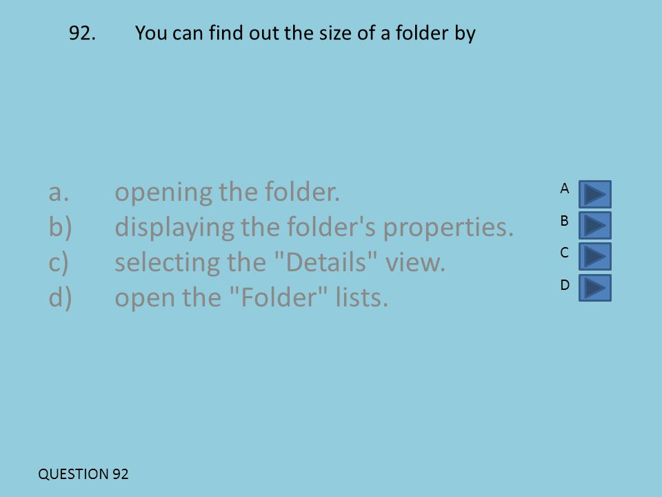 92.You can find out the size of a folder by a. opening the folder. b)displaying the folder's properties. c)selecting the