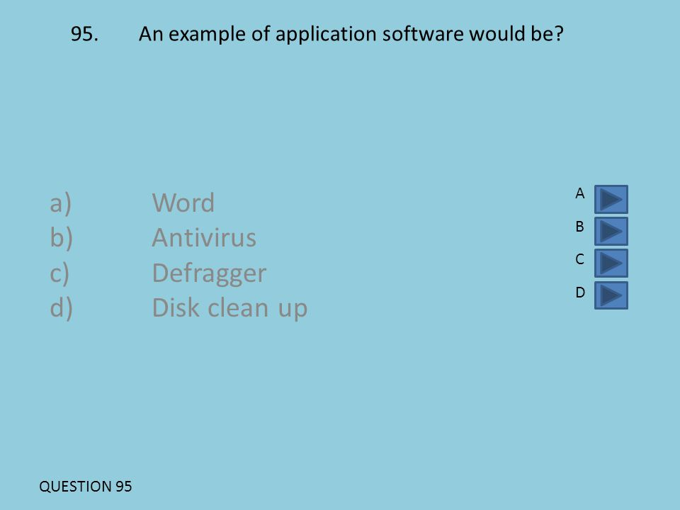 95.An example of application software would be? a)Word b)Antivirus c)Defragger d)Disk clean up ABCDABCD QUESTION 95