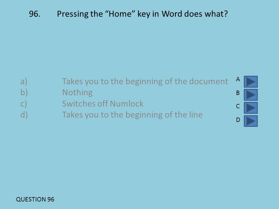 """96.Pressing the """"Home"""" key in Word does what? a)Takes you to the beginning of the document b)Nothing c)Switches off Numlock d)Takes you to the beginni"""