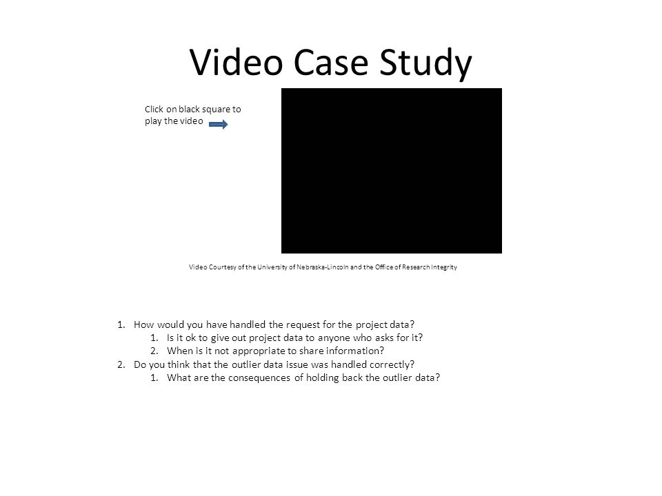 Video Case Study Video Courtesy of the University of Nebraska-Lincoln and the Office of Research Integrity Click on black square to play the video 1.H