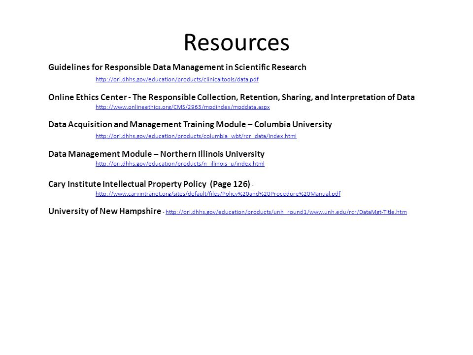 Resources Guidelines for Responsible Data Management in Scientific Research http://ori.dhhs.gov/education/products/clinicaltools/data.pdf http://ori.dhhs.gov/education/products/clinicaltools/data.pdf Online Ethics Center - The Responsible Collection, Retention, Sharing, and Interpretation of Data http://www.onlineethics.org/CMS/2963/modindex/moddata.aspx Data Acquisition and Management Training Module – Columbia University http://ori.dhhs.gov/education/products/columbia_wbt/rcr_data/index.html Data Management Module – Northern Illinois University http://ori.dhhs.gov/education/products/n_illinois_u/index.html Cary Institute Intellectual Property Policy (Page 126) - http://www.caryintranet.org/sites/default/files/Policy%20and%20Procedure%20Manual.pdf http://www.caryintranet.org/sites/default/files/Policy%20and%20Procedure%20Manual.pdf University of New Hampshire - http://ori.dhhs.gov/education/products/unh_round1/www.unh.edu/rcr/DataMgt-Title.htmhttp://ori.dhhs.gov/education/products/unh_round1/www.unh.edu/rcr/DataMgt-Title.htm