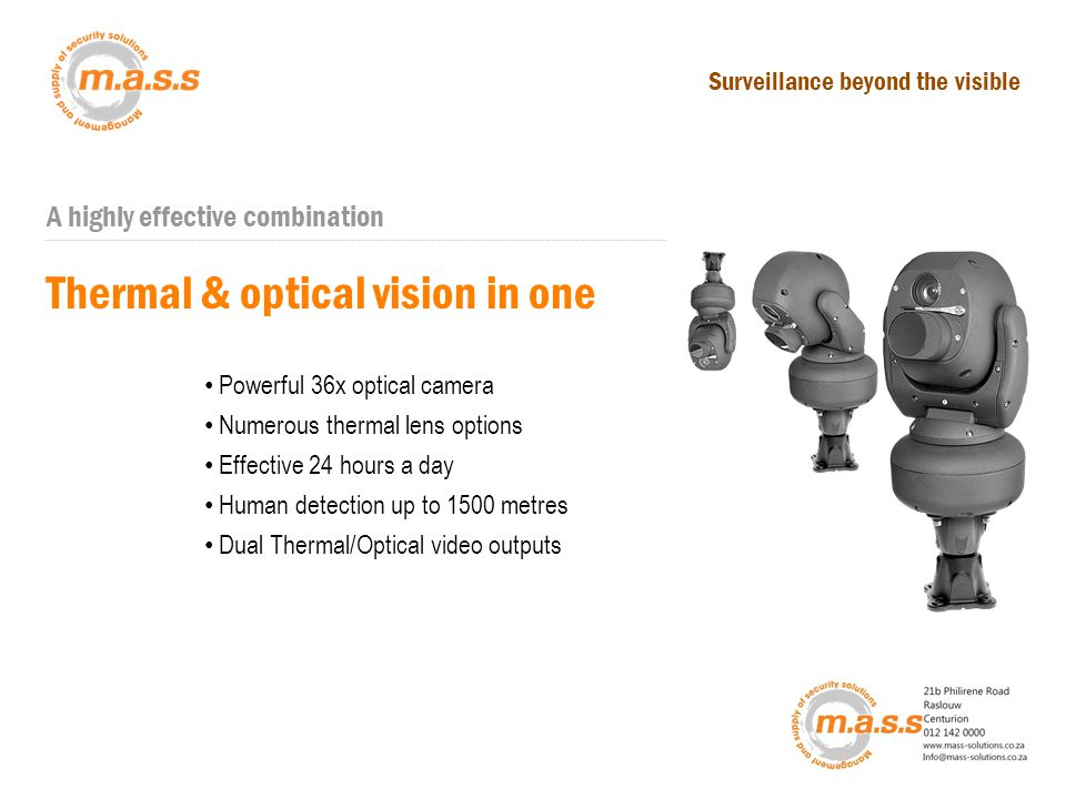 A highly effective combination Scan with Thermal Thermal & optical vision in one Thermal in ActionFind out moreFixed Thermal Powerful 36x optical camera Numerous thermal lens options Effective 24 hours a day Human detection up to 1500 metres Dual Thermal/Optical video outputs Surveillance beyond the visible
